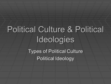 Political Culture & Political Ideologies Types of Political Culture Political Ideology.