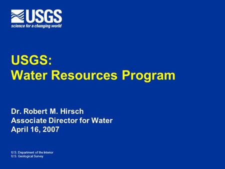 U.S. Department of the Interior U.S. Geological Survey Dr. Robert M. Hirsch Associate Director for Water April 16, 2007 USGS: Water Resources Program.