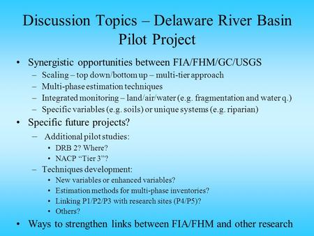 Discussion Topics – Delaware River Basin Pilot Project Synergistic opportunities between FIA/FHM/GC/USGS –Scaling – top down/bottom up – multi-tier approach.