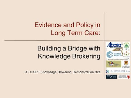 Evidence and Policy in Long Term Care: Building a Bridge with Knowledge Brokering A CHSRF Knowledge Brokering Demonstration Site.