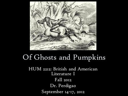 Of Ghosts and Pumpkins HUM 2212: British and American Literature I Fall 2012 Dr. Perdigao September 14-17, 2012.