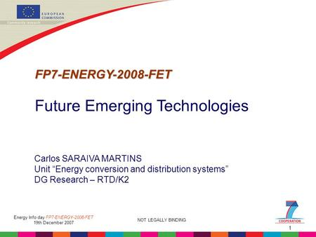 "1 NOT LEGALLY BINDING Energy Info day FP7-ENERGY-2008-FET 19th December 2007 Carlos SARAIVA MARTINS Unit ""Energy conversion and distribution systems"" DG."