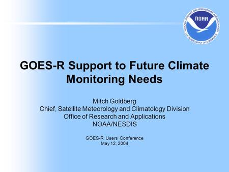 GOES-R Support to Future Climate Monitoring Needs Mitch Goldberg Chief, Satellite Meteorology and Climatology Division Office of Research and Applications.