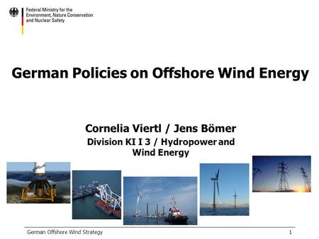 German Offshore Wind Strategy1 German Policies on Offshore Wind Energy Cornelia Viertl / Jens Bömer Division KI I 3 / Hydropower and Wind Energy.
