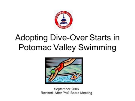 Adopting Dive-Over Starts in Potomac Valley Swimming September 2006 Revised: After PVS Board Meeting.
