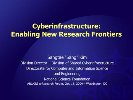 "Cyberinfrastructure: Enabling New Research Frontiers Sangtae ""Sang"" Kim Division Director – Division of Shared Cyberinfrastructure Directorate for Computer."