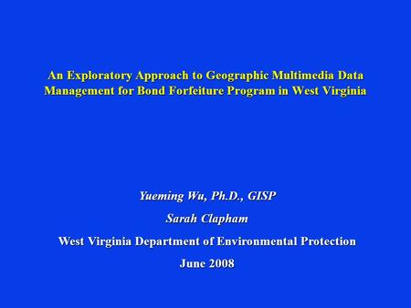 An Exploratory Approach to Geographic Multimedia Data Management for Bond Forfeiture Program in West Virginia Yueming Wu, Ph.D., GISP Sarah Clapham West.
