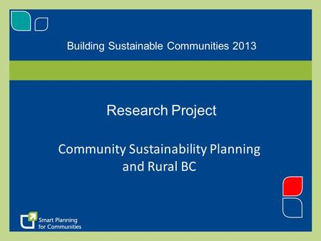 Building Sustainable Communities 2013 Research Project Community Sustainability Planning and Rural BC.