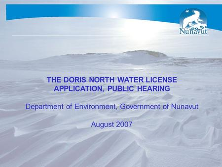 THE DORIS NORTH WATER LICENSE APPLICATION, PUBLIC HEARING Department of Environment, Government of Nunavut August 2007.