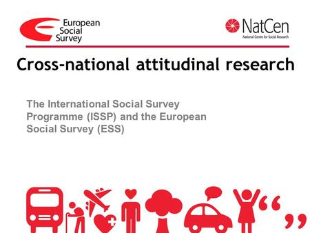 Cross-national attitudinal research The International Social Survey Programme (ISSP) and the European Social Survey (ESS)