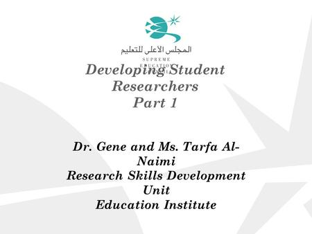 Developing Student Researchers Part 1 Dr. Gene and Ms. Tarfa Al- Naimi Research Skills Development Unit Education Institute.