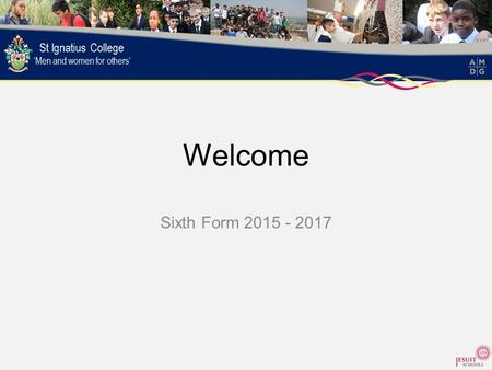Welcome Sixth Form 2015 - 2017. Lord Jesus Teach me to be generous; To serve as you deserve; To give and not to count the cost; To fight and not to heed.