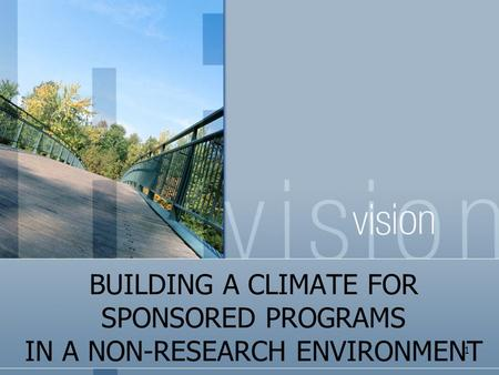 BUILDING A CLIMATE FOR SPONSORED PROGRAMS IN A NON-RESEARCH ENVIRONMENT 1.