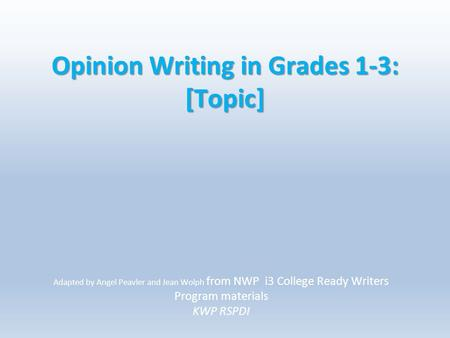 Opinion Writing in Grades 1-3: [Topic] Adapted by Angel Peavler and Jean Wolph from NWP i3 College Ready Writers Program materials KWP RSPDI.