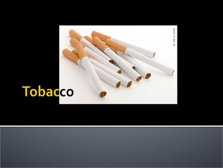  What is tobacco?  a preparation of the nicotine-rich leaves of an American plant, which are cured by a process of drying and fermentation for smoking.