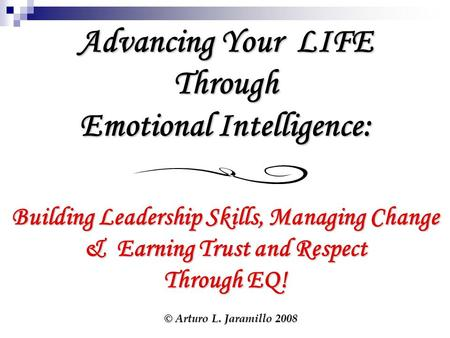 Advancing Your LIFE Through Emotional Intelligence: Building Leadership Skills, Managing Change & Earning Trust and Respect Through EQ! © Arturo L. Jaramillo.