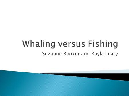 Suzanne Booker and Kayla Leary.  injuries and death were common to almost every voyage  Whaleboats would be launched into the water  Whales have acute.