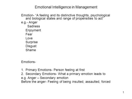 "1 Emotional Intelligence in Management Emotion- ""A feeling and its distinctive thoughts, psychological and biological states and range of propensities."