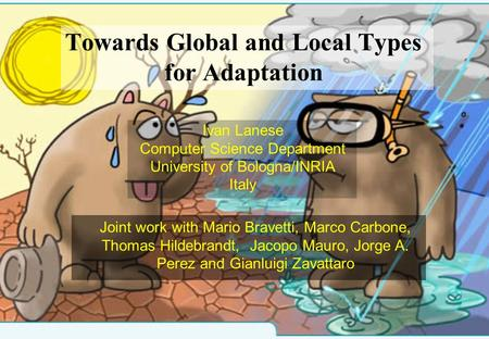 Towards Global and Local Types for Adaptation Ivan Lanese Computer Science Department University of Bologna/INRIA Italy Joint work with Mario Bravetti,