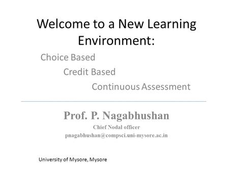 Welcome to a New Learning Environment: Choice Based Credit Based Continuous Assessment University of Mysore, Mysore Prof. P. Nagabhushan Chief Nodal officer.