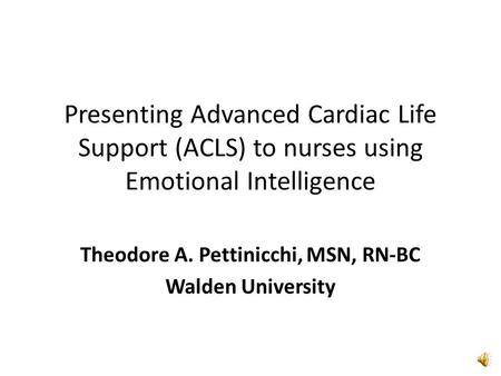 Presenting Advanced Cardiac Life Support (ACLS) to nurses using Emotional Intelligence Theodore A. Pettinicchi, MSN, RN-BC Walden University.