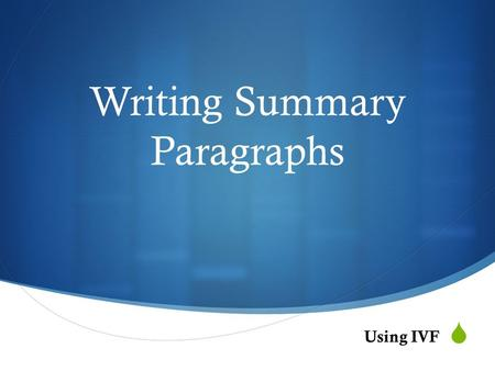  Writing Summary Paragraphs Using IVF. Summary Writing…  Is a shortened, condensed version of articles, stories, films, etc. to share the main ideas.