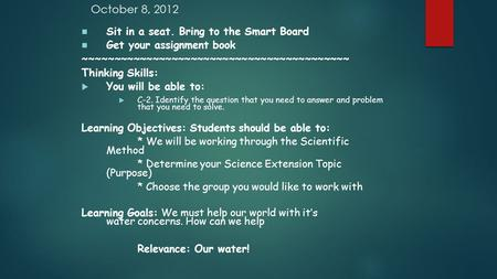October 8, 2012 Sit in a seat. Bring to the Smart Board Get your assignment book ~~~~~~~~~~~~~~~~~~~~~~~~~~~~~~~~~~~~~~~~~~ Thinking Skills:  You will.