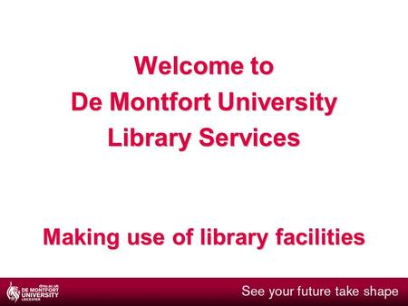 Welcome to De Montfort University Library Services Making use of library facilities.