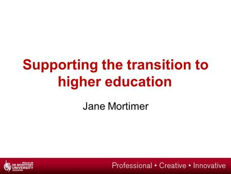 Supporting the transition to higher education Jane Mortimer.