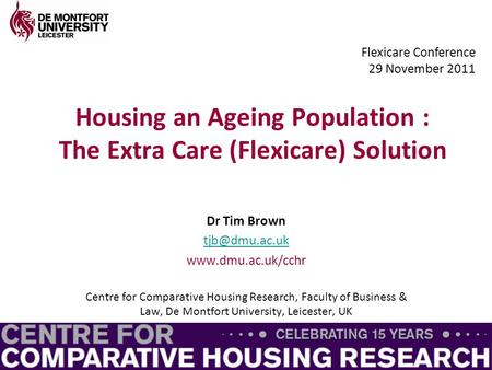 Housing an Ageing Population : The Extra Care (Flexicare) Solution Dr Tim Brown  Centre for Comparative Housing Research,