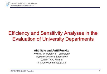 1 Helsinki University of Technology Systems Analysis Laboratory INFORMS 2007 Seattle Efficiency and Sensitivity Analyses in the Evaluation of University.