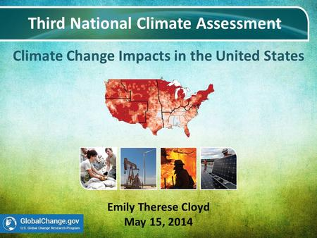 Climate Change Impacts in the United States Third National Climate Assessment Emily Therese Cloyd May 15, 2014.
