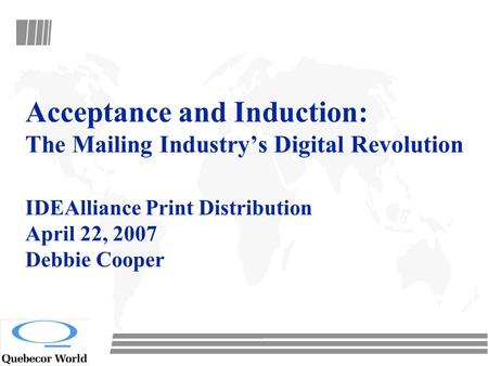 Acceptance and Induction: The Mailing Industry's Digital Revolution IDEAlliance Print Distribution April 22, 2007 Debbie Cooper.
