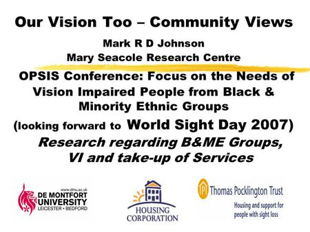Our Vision Too – Community Views Mark R D Johnson Mary Seacole Research Centre OPSIS Conference: Focus on the Needs of Vision Impaired People from Black.