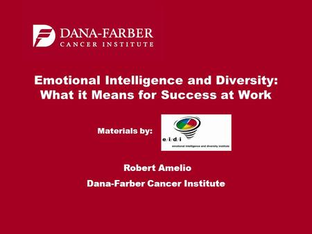 Emotional Intelligence and Diversity: What it Means for Success at Work Robert Amelio Dana-Farber Cancer Institute Materials by: