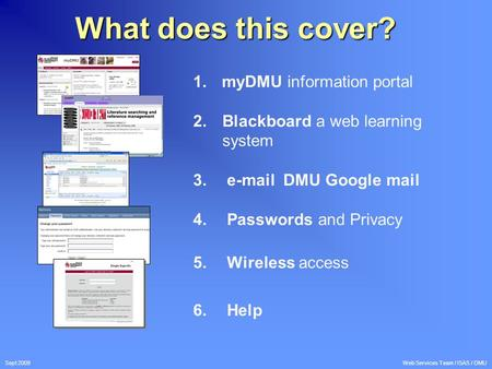 Sept 2009 Web Services Team / ISAS / DMU What does this cover? 1. myDMU information portal 2.Blackboard a web learning system 3. e-mail DMU Google mail.