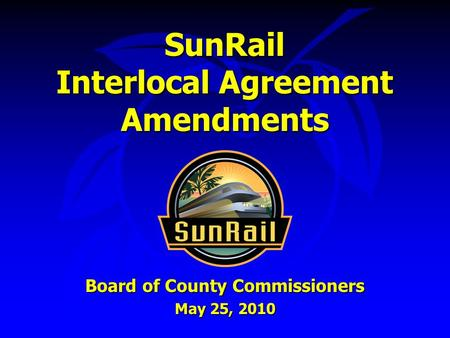 SunRail Interlocal Agreement Amendments Board of County Commissioners May 25, 2010.