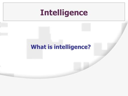 Intelligence What is intelligence?. The Big Question: Do each of us have an inborn general mental capacity, and can we quantify this capacity as a meaningful.