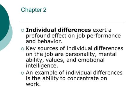 Chapter 2  Individual differences exert a profound effect on job performance and behavior.  Key sources of individual differences on the job are personality,