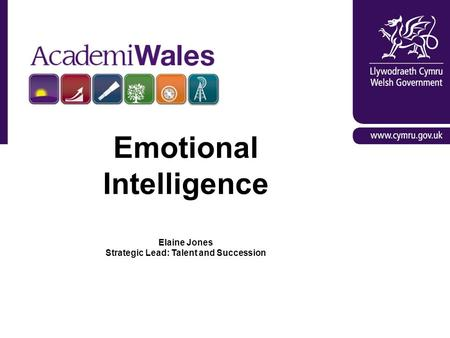AcademiWales: Arweiniad Gwych trwy Ddysgu / Great Leadership through Learning Emotional Intelligence Elaine Jones Strategic Lead: Talent and Succession.