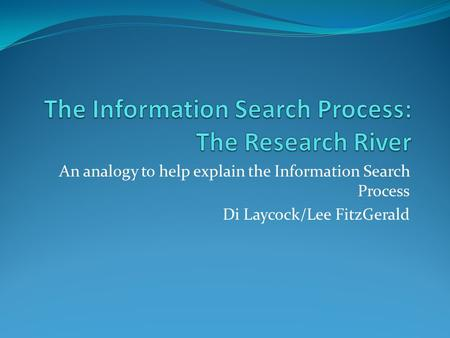 An analogy to help explain the Information Search Process Di Laycock/Lee FitzGerald.