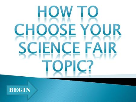 BEGIN. One of the most important things to consider when choosing a science fair topic is to choose something that you are interested in. Whether it be.