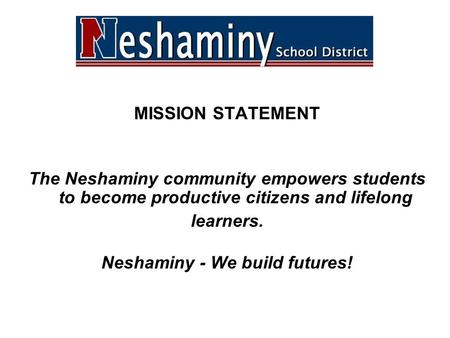 MISSION STATEMENT The Neshaminy community empowers students to become productive citizens and lifelong learners. Neshaminy - We build futures!