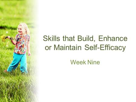 Skills that Build, Enhance or Maintain Self-Efficacy Week Nine.