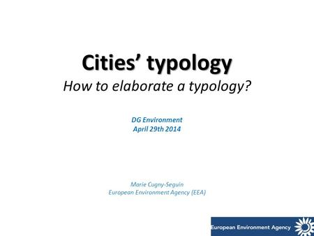 Cities' typology Cities' typology How to elaborate a typology? DG Environment April 29th 2014 Marie Cugny-Seguin European Environment Agency (EEA)