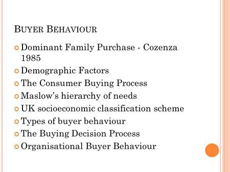 B UYER B EHAVIOUR Dominant Family Purchase - Cozenza 1985 Demographic Factors The Consumer Buying Process Maslow's hierarchy of needs UK socioeconomic.