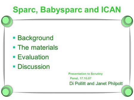 Sparc, Babysparc and ICAN  Background  The materials  Evaluation  Discussion Di Pollitt and Janet Philpott Panel, 17.10.07 Presentation to Scrutiny.