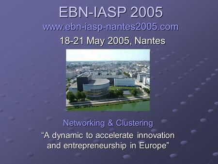 "EBN-IASP 2005 www.ebn-iasp-nantes2005.com 18-21 May 2005, Nantes Networking & Clustering ""A dynamic to accelerate innovation and entrepreneurship in Europe"""