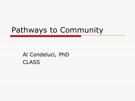 Pathways to Community Al Condeluci, PhD CLASS. Why Community What do all people want for themselves.