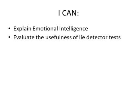 I CAN: Explain Emotional Intelligence Evaluate the usefulness of lie detector tests.
